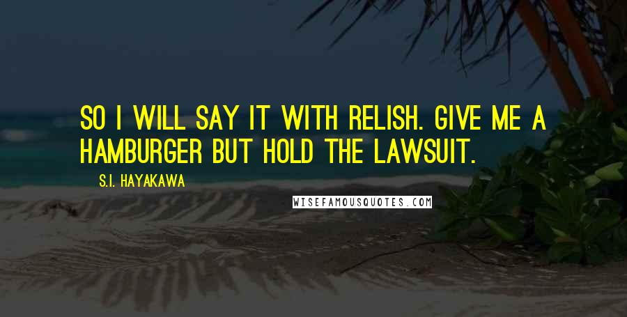 S.I. Hayakawa quotes: So I will say it with relish. Give me a hamburger but hold the lawsuit.