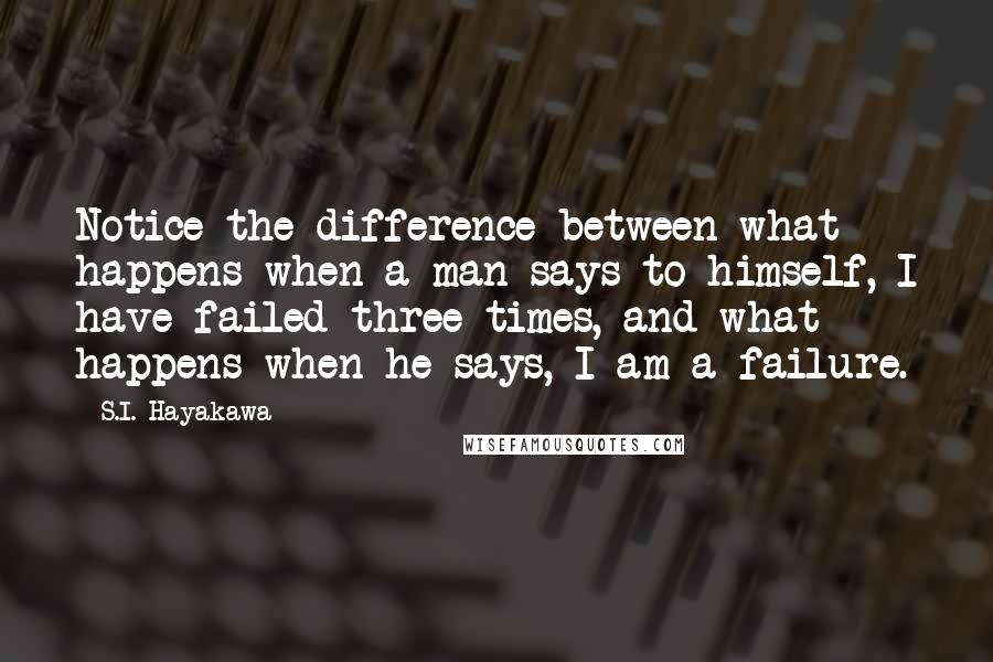 S.I. Hayakawa quotes: Notice the difference between what happens when a man says to himself, I have failed three times, and what happens when he says, I am a failure.