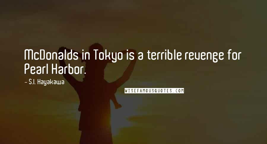 S.I. Hayakawa quotes: McDonalds in Tokyo is a terrible revenge for Pearl Harbor.