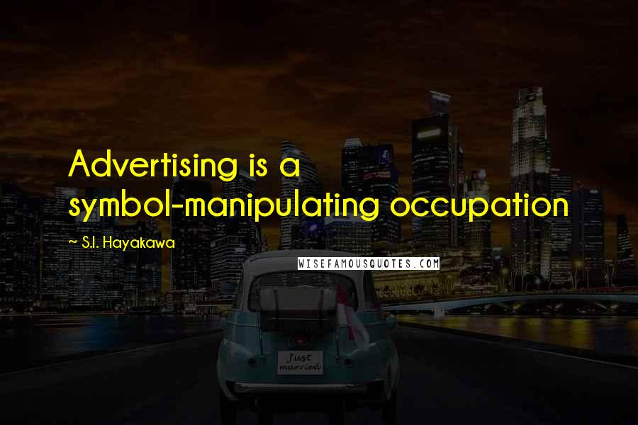 S.I. Hayakawa quotes: Advertising is a symbol-manipulating occupation