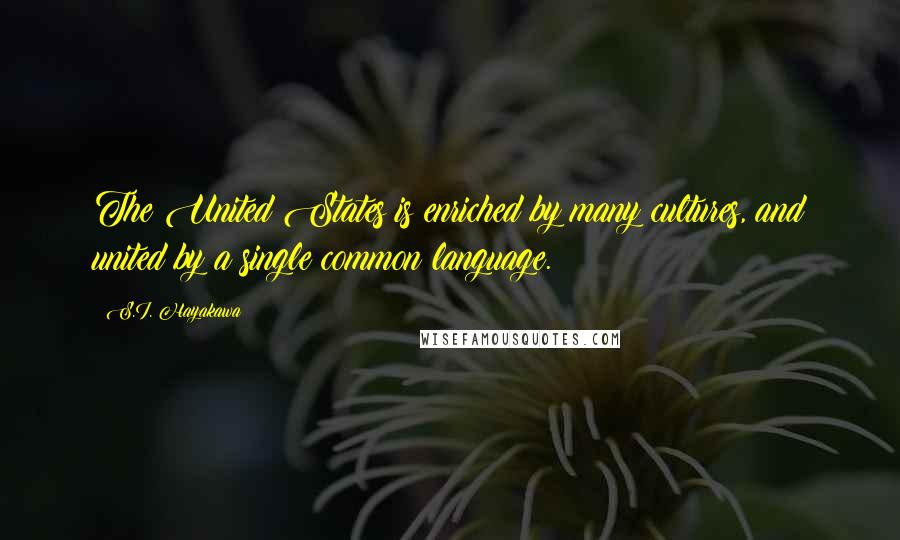 S.I. Hayakawa quotes: The United States is enriched by many cultures, and united by a single common language.