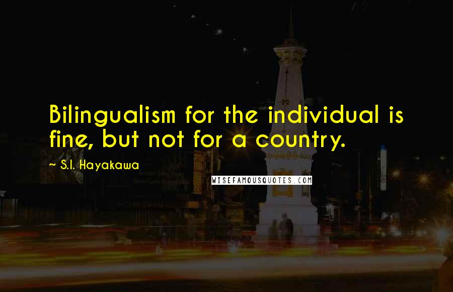 S.I. Hayakawa quotes: Bilingualism for the individual is fine, but not for a country.