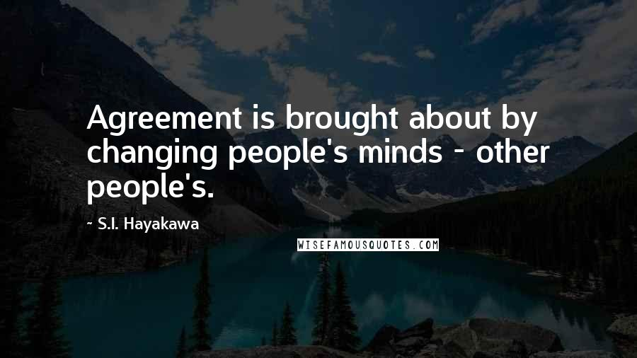 S.I. Hayakawa quotes: Agreement is brought about by changing people's minds - other people's.