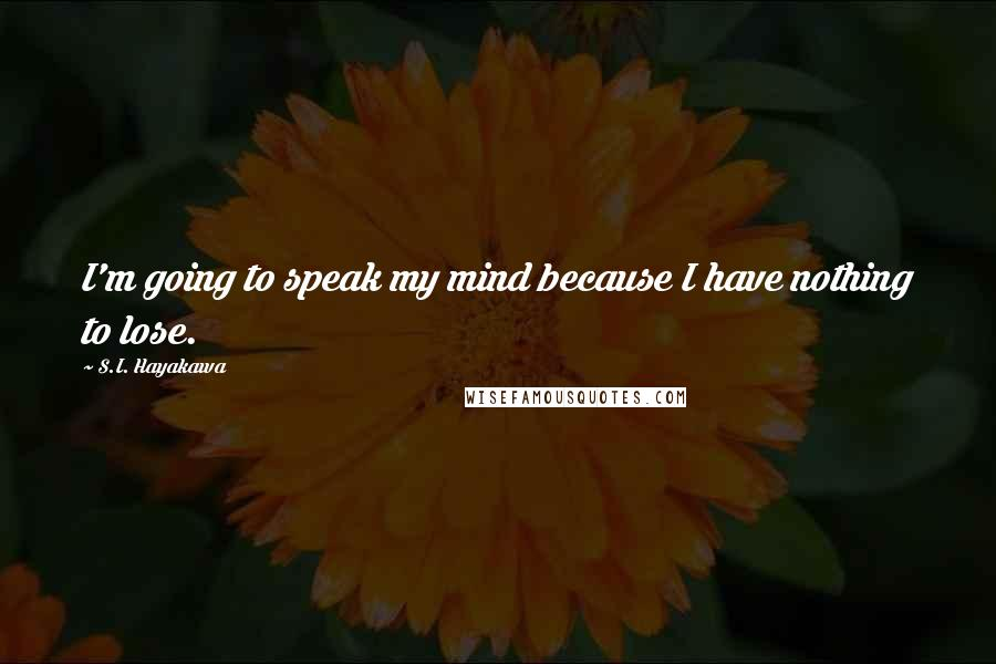 S.I. Hayakawa quotes: I'm going to speak my mind because I have nothing to lose.