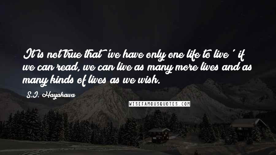 S.I. Hayakawa quotes: It is not true that 'we have only one life to live'; if we can read, we can live as many more lives and as many kinds of lives as