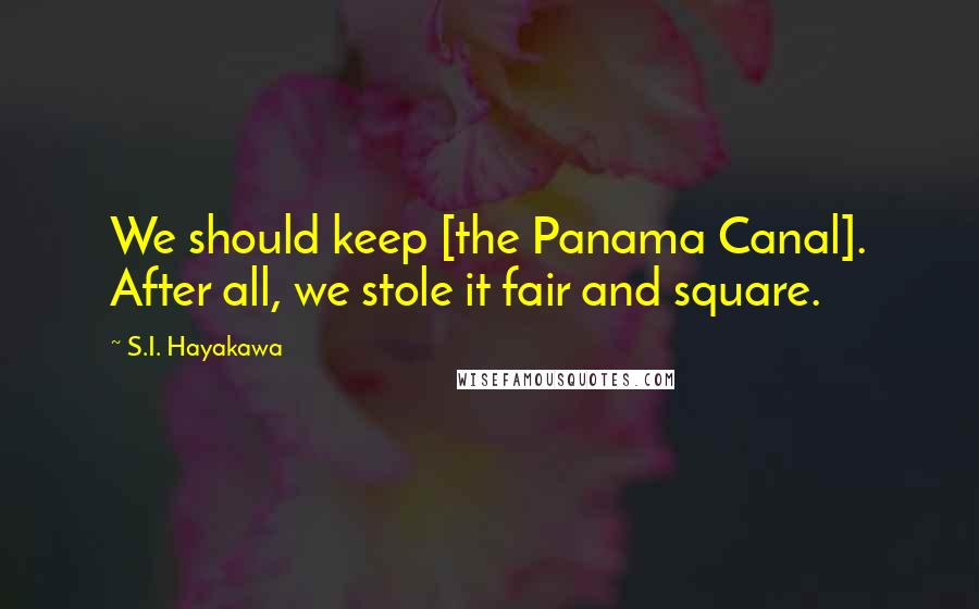 S.I. Hayakawa quotes: We should keep [the Panama Canal]. After all, we stole it fair and square.