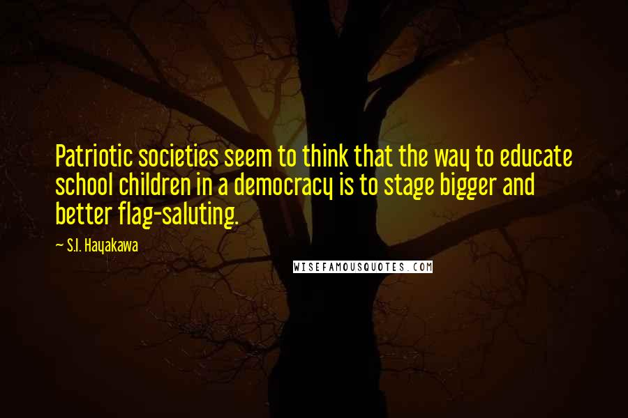 S.I. Hayakawa quotes: Patriotic societies seem to think that the way to educate school children in a democracy is to stage bigger and better flag-saluting.