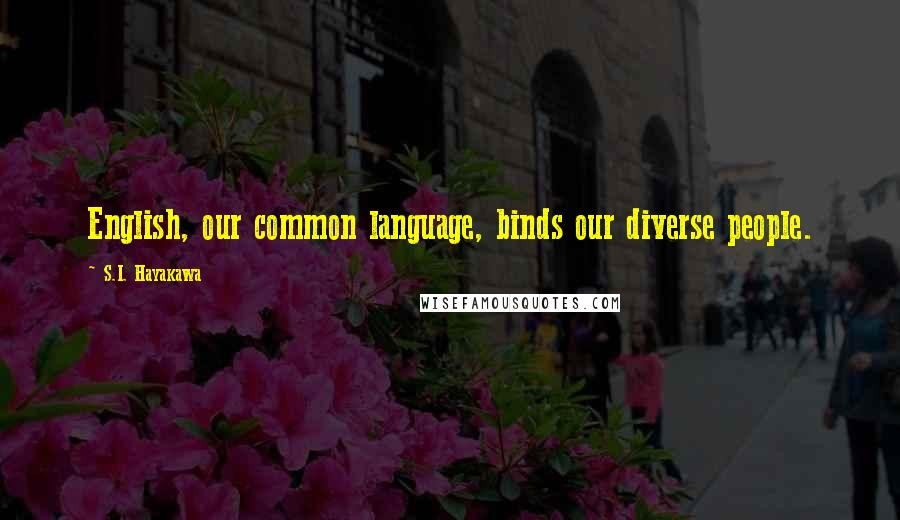 S.I. Hayakawa quotes: English, our common language, binds our diverse people.