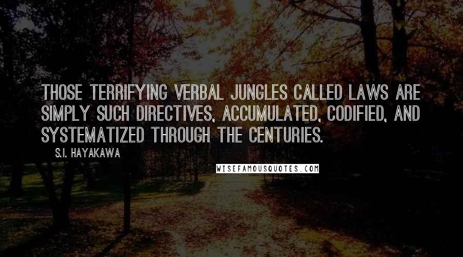 S.I. Hayakawa quotes: Those terrifying verbal jungles called laws are simply such directives, accumulated, codified, and systematized through the centuries.