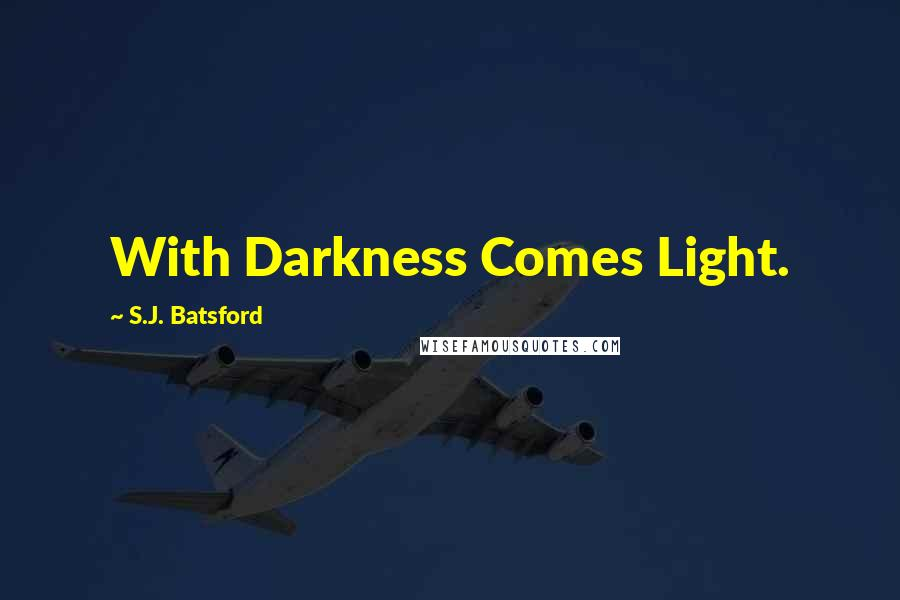 S.J. Batsford quotes: With Darkness Comes Light.