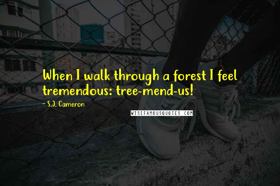 S.J. Cameron quotes: When I walk through a forest I feel tremendous: tree-mend-us!