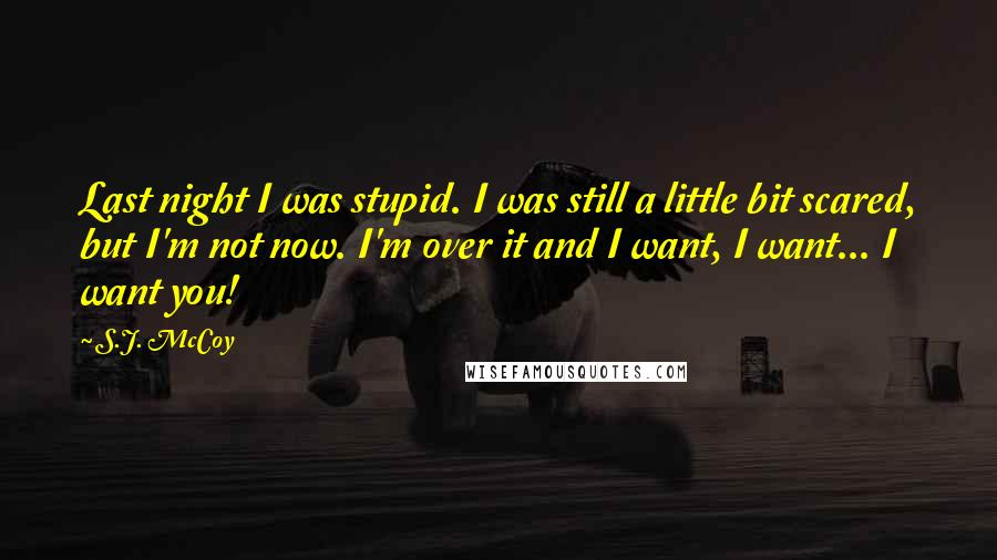 S.J. McCoy quotes: Last night I was stupid. I was still a little bit scared, but I'm not now. I'm over it and I want, I want... I want you!