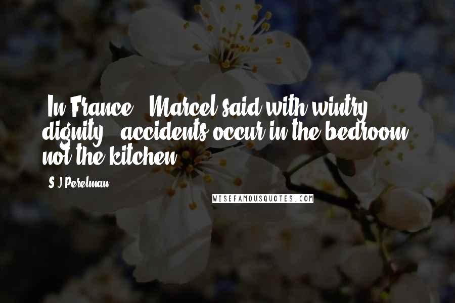 """S.J Perelman quotes: """"In France,"""" Marcel said with wintry dignity, """"accidents occur in the bedroom, not the kitchen."""""""