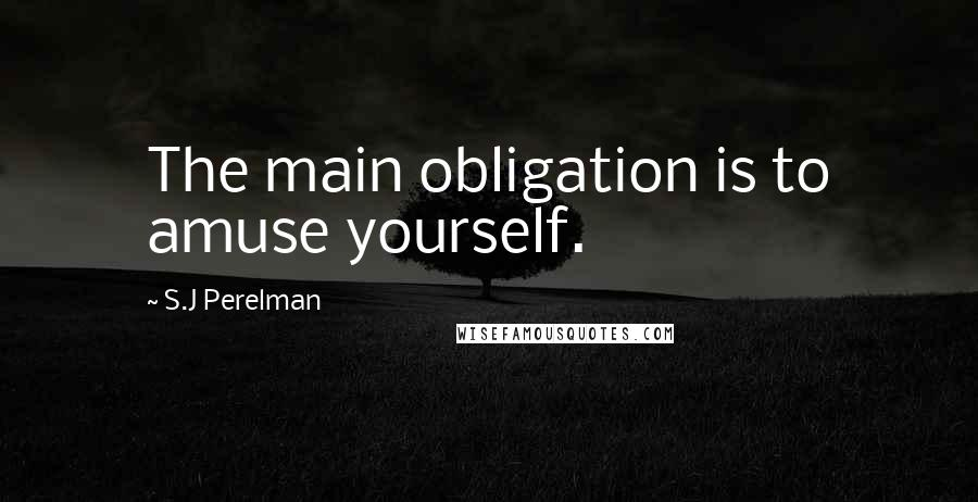 S.J Perelman quotes: The main obligation is to amuse yourself.