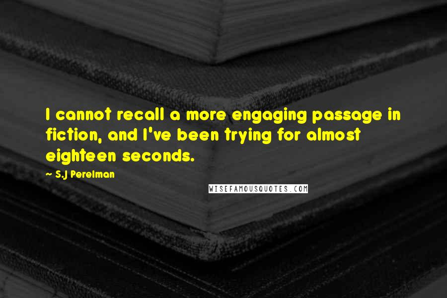 S.J Perelman quotes: I cannot recall a more engaging passage in fiction, and I've been trying for almost eighteen seconds.