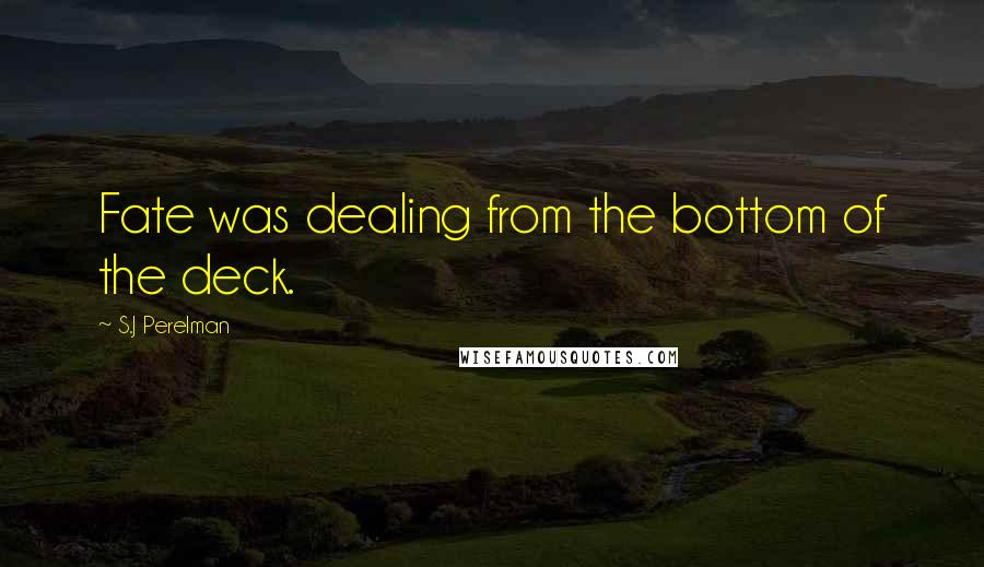 S.J Perelman quotes: Fate was dealing from the bottom of the deck.