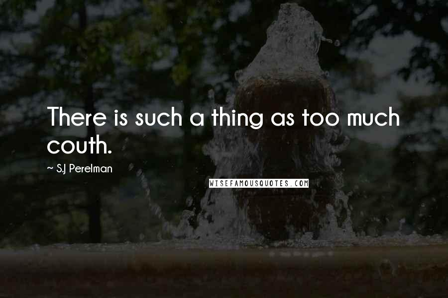 S.J Perelman quotes: There is such a thing as too much couth.