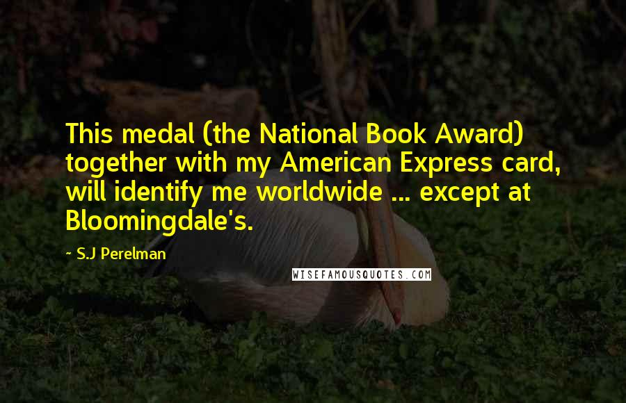 S.J Perelman quotes: This medal (the National Book Award) together with my American Express card, will identify me worldwide ... except at Bloomingdale's.