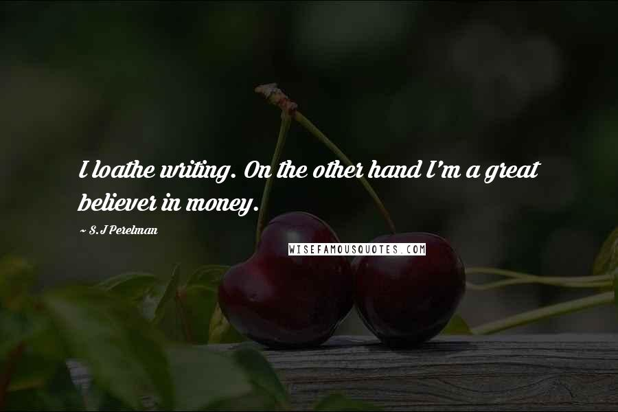 S.J Perelman quotes: I loathe writing. On the other hand I'm a great believer in money.