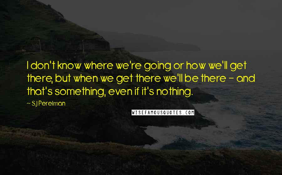 S.J Perelman quotes: I don't know where we're going or how we'll get there, but when we get there we'll be there - and that's something, even if it's nothing.