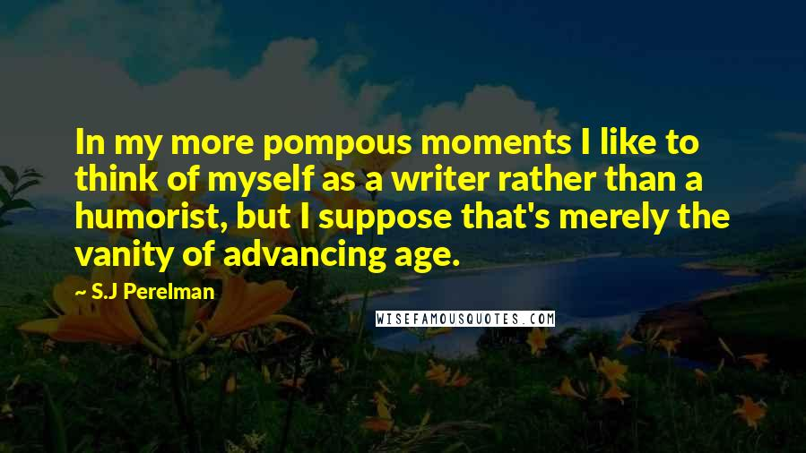 S.J Perelman quotes: In my more pompous moments I like to think of myself as a writer rather than a humorist, but I suppose that's merely the vanity of advancing age.