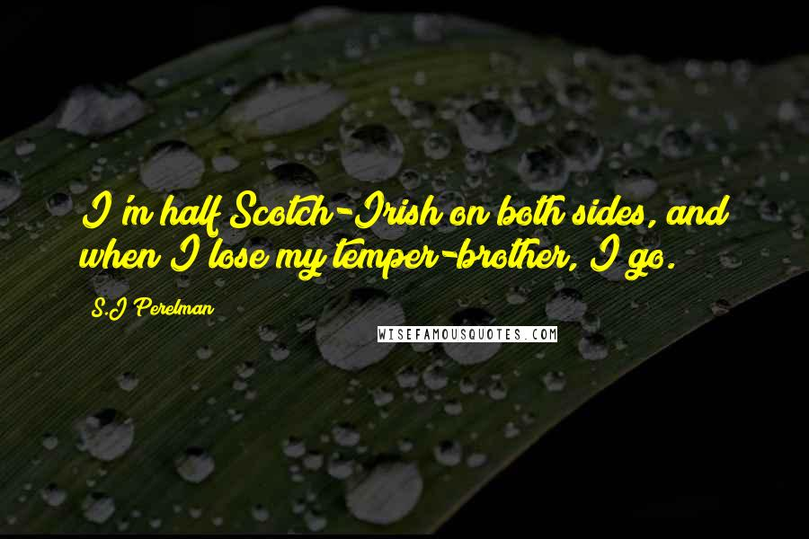 S.J Perelman quotes: I'm half Scotch-Irish on both sides, and when I lose my temper-brother, I go.