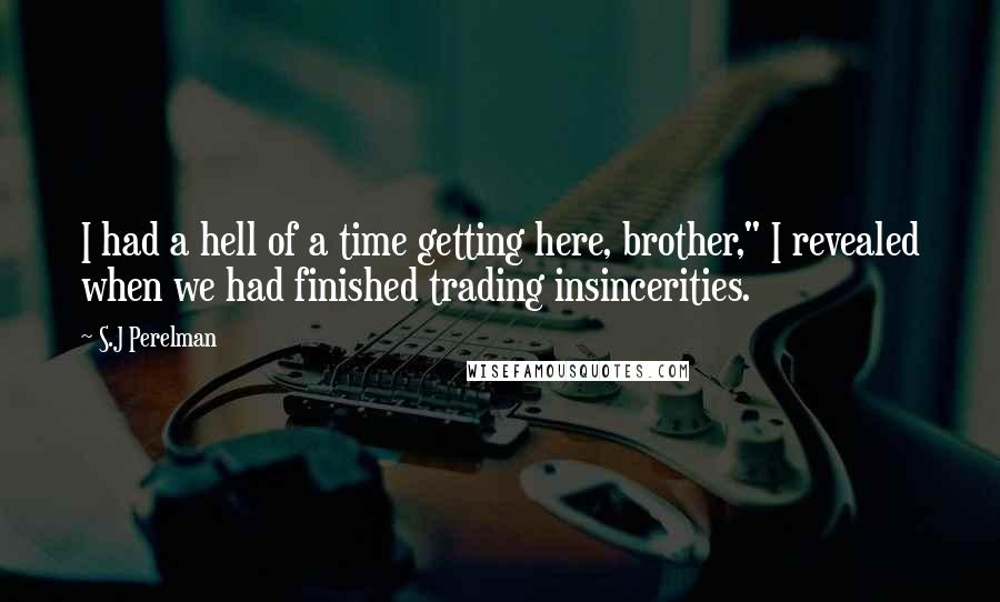 """S.J Perelman quotes: I had a hell of a time getting here, brother,"""" I revealed when we had finished trading insincerities."""