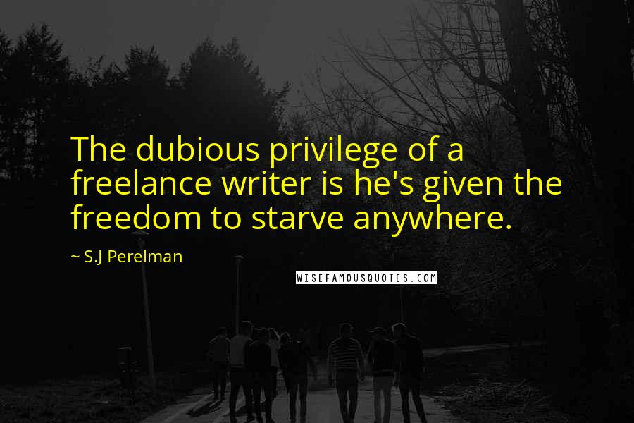 S.J Perelman quotes: The dubious privilege of a freelance writer is he's given the freedom to starve anywhere.