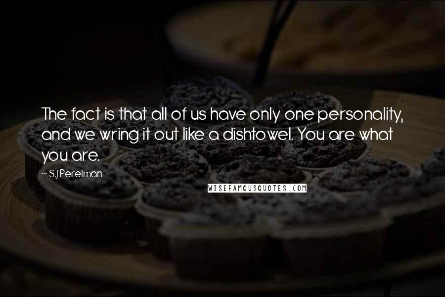S.J Perelman quotes: The fact is that all of us have only one personality, and we wring it out like a dishtowel. You are what you are.