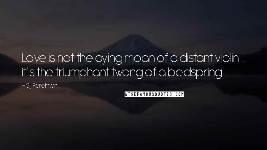 S.J Perelman quotes: Love is not the dying moan of a distant violin .. it's the triumphant twang of a bedspring
