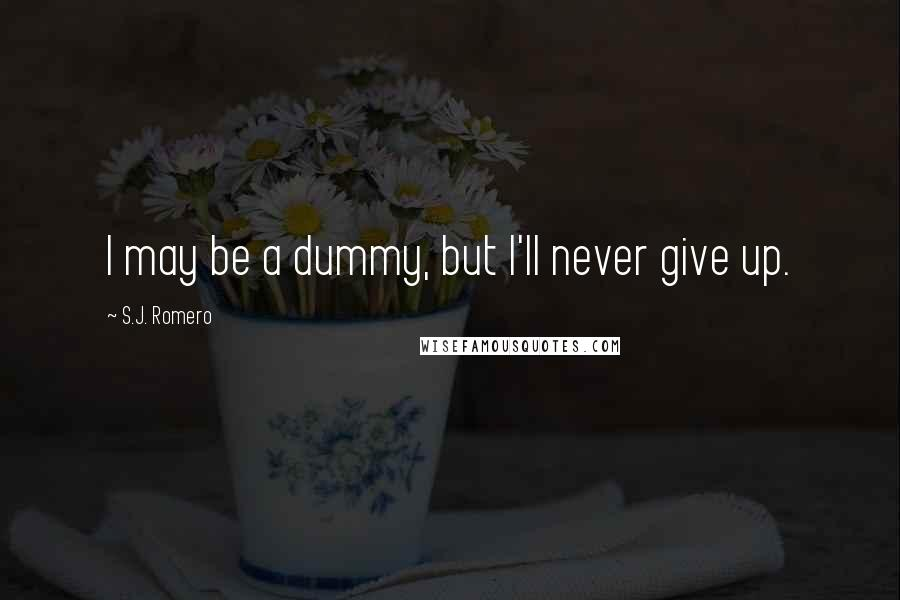 S.J. Romero quotes: I may be a dummy, but I'll never give up.