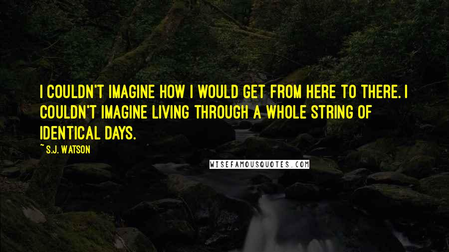 S.J. Watson quotes: I couldn't imagine how i would get from here to there. i couldn't imagine living through a whole string of identical days.