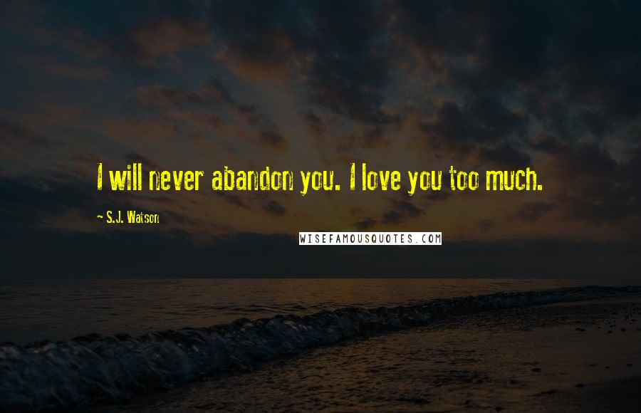 S.J. Watson quotes: I will never abandon you. I love you too much.