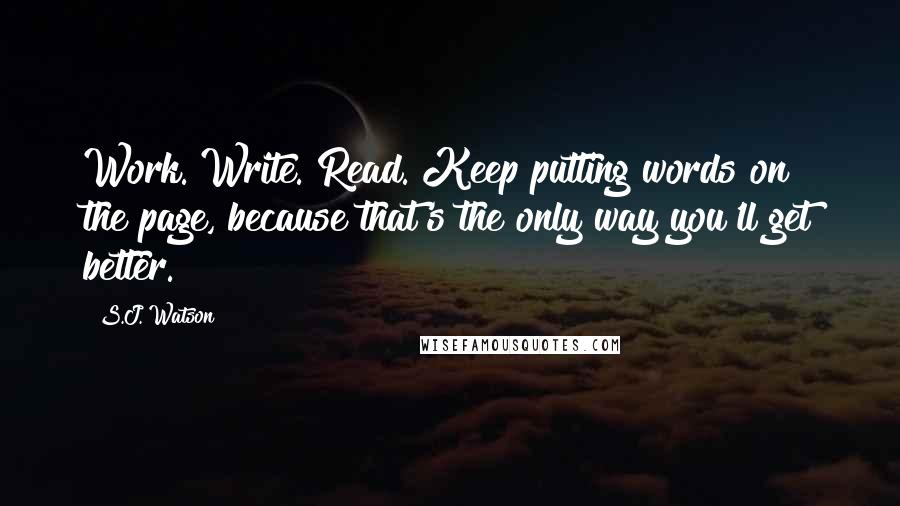 S.J. Watson quotes: Work. Write. Read. Keep putting words on the page, because that's the only way you'll get better.