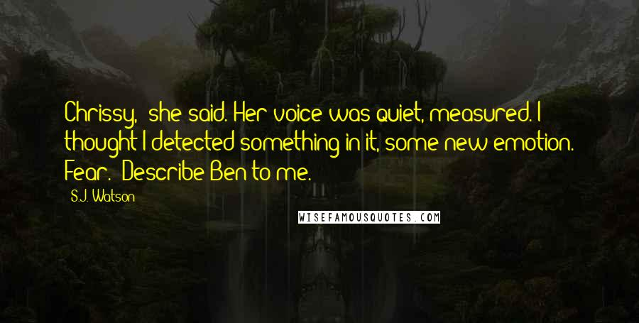 "S.J. Watson quotes: Chrissy,"" she said. Her voice was quiet, measured. I thought I detected something in it, some new emotion. Fear. ""Describe Ben to me."