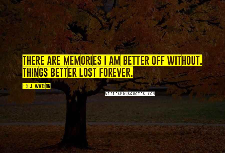 S.J. Watson quotes: There are memories I am better off without. Things better lost forever.