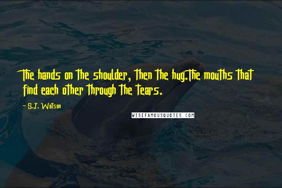 S.J. Watson quotes: The hands on the shoulder, then the hug.The mouths that find each other through the tears.