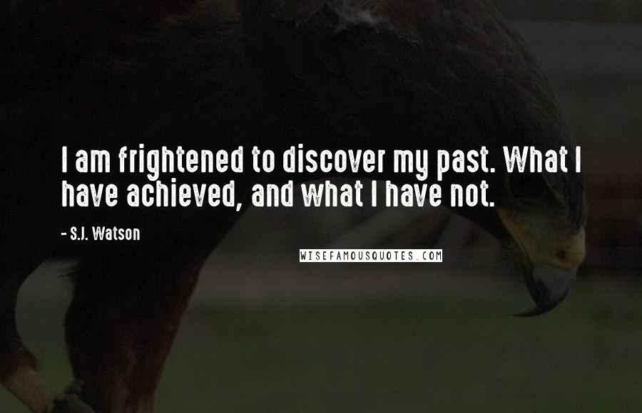 S.J. Watson quotes: I am frightened to discover my past. What I have achieved, and what I have not.