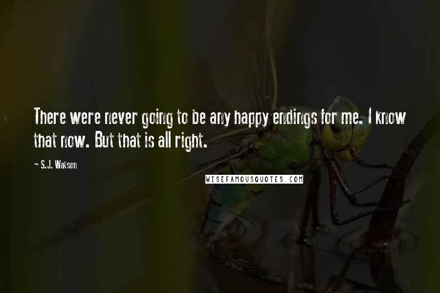 S.J. Watson quotes: There were never going to be any happy endings for me. I know that now. But that is all right.