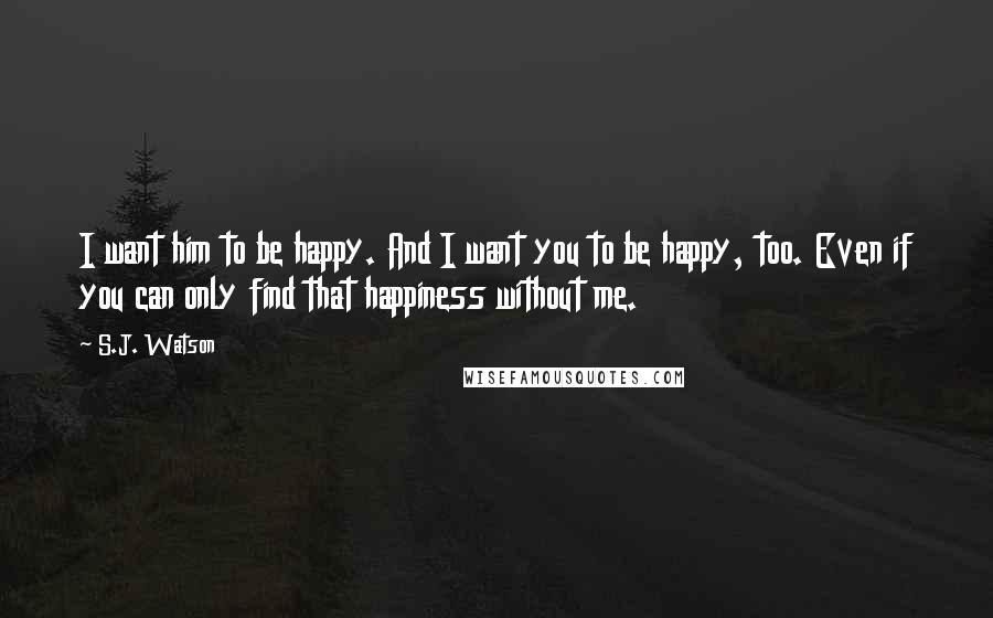 S.J. Watson quotes: I want him to be happy. And I want you to be happy, too. Even if you can only find that happiness without me.