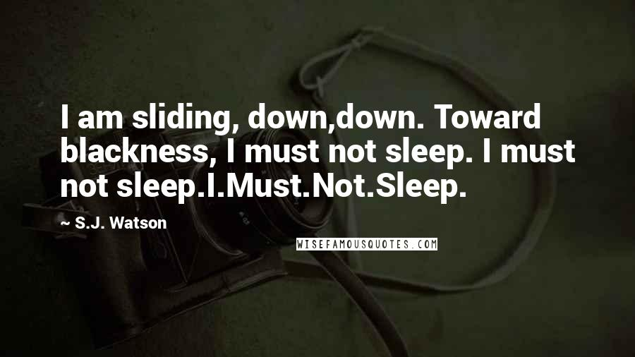 S.J. Watson quotes: I am sliding, down,down. Toward blackness, I must not sleep. I must not sleep.I.Must.Not.Sleep.