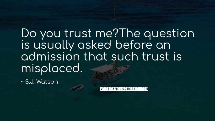 S.J. Watson quotes: Do you trust me?The question is usually asked before an admission that such trust is misplaced.