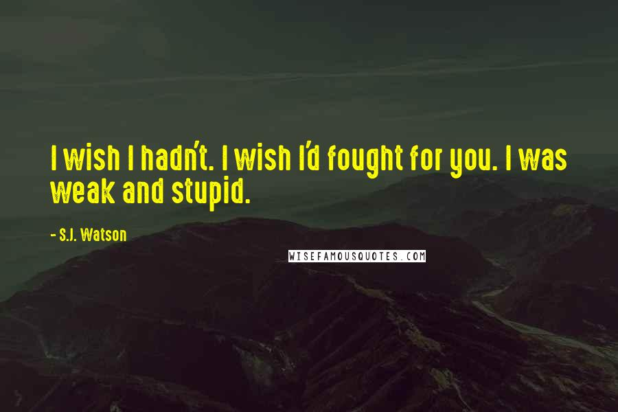 S.J. Watson quotes: I wish I hadn't. I wish I'd fought for you. I was weak and stupid.