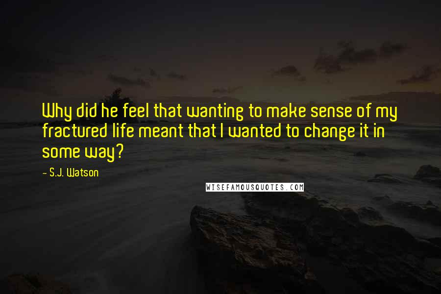 S.J. Watson quotes: Why did he feel that wanting to make sense of my fractured life meant that I wanted to change it in some way?