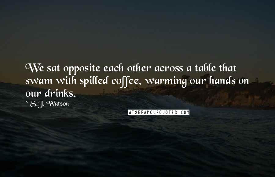 S.J. Watson quotes: We sat opposite each other across a table that swam with spilled coffee, warming our hands on our drinks.