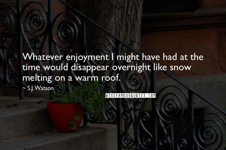 S.J. Watson quotes: Whatever enjoyment I might have had at the time would disappear overnight like snow melting on a warm roof.