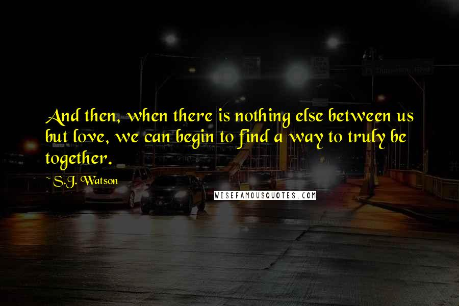 S.J. Watson quotes: And then, when there is nothing else between us but love, we can begin to find a way to truly be together.