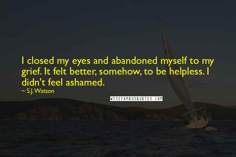 S.J. Watson quotes: I closed my eyes and abandoned myself to my grief. It felt better, somehow, to be helpless. I didn't feel ashamed.