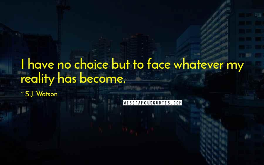 S.J. Watson quotes: I have no choice but to face whatever my reality has become.