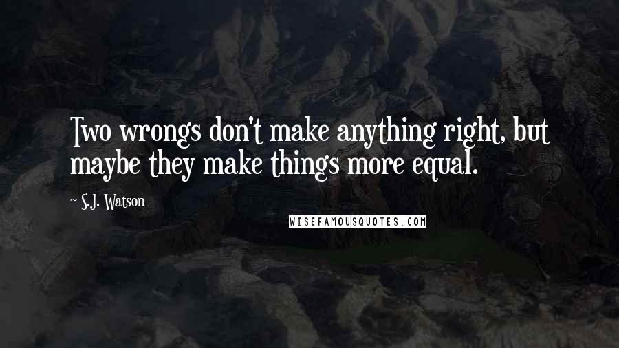 S.J. Watson quotes: Two wrongs don't make anything right, but maybe they make things more equal.